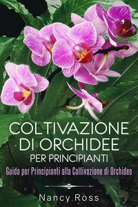 Coltivazione di Orchidee per Principianti: Guida per Principianti alla Coltivazione di Orchidee