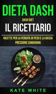 Dieta Dash: Dash Diet, Il Ricettario: Ricette Per La Perdita Di Peso E La Bassa Pressione Sanguigna