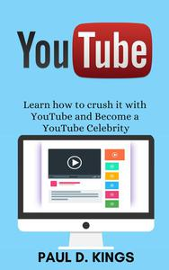 YouTube: Learn how to crush it with YouTube and Become a YouTube Celebrity