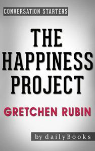 The Happiness Project: Or, Why I Spent a Year Trying to Sing in the Morning, Clean My Closets, Fight Right, Read Aristotle, and Generally Have More Fun by Gretchen Rubin | Conversation Starters