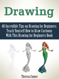 Drawing: 48 Incredible Tips on Drawing for Beginners. Teach Yourself How to Draw Cartoons With This Drawing for Beginners Book