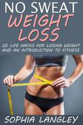 No Sweat Weight Loss: 25 Life Hacks for Losing Weight and an Introduction to Fitness