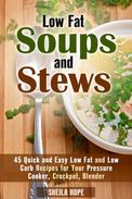 Low Fat Soups and Stews: 45 Quick and Easy Low Fat and Low Carb Recipes for Your Pressure Cooker, Crockpot, Blender