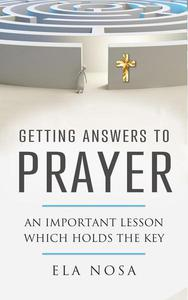 Getting Answers to Prayer: An Important Lesson Which Holds The Key