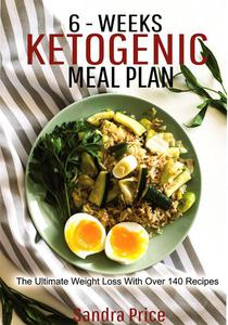 6 - Weeks Ketogenic Meal Plan: The Ultimate Weight Loss With Over 140 Recipes