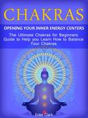 Chakras: Opening Your Inner Energy Centers - The Ultimate Chakras for Beginners Guide to Help you Learn How to Balance Your Chakras