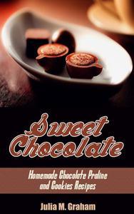 Sweet Chocolate: Homemade Chocolate Praline and Cookies Recipes