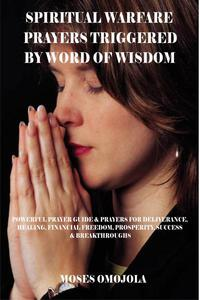 Spiritual Warfare Prayers Triggered By Word Of Wisdom: Powerful Prayer Guide & Prayers for Deliverance, Healing, Financial Freedom, Prosperity, Success & Breakthroughs