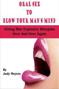 Oral Sex To Blow Your Man's Mind: Giving Him Explosive Blowjobs Over And Over Again
