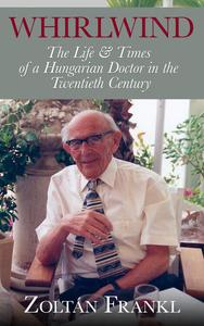 Whirlwind: The Life & Times of a Hungarian Doctor in the Twentieth Century