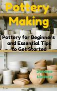 Pottery Making: Pottery for Beginners and Essential Tips to Get Started