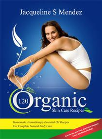 120 Organic Skin Care Recipes: Homemade Aromatherapy Essential Oil Recipes For Complete Natural Body Care.  Make Your Own Body Scrubs, Body Butters, Shampoos,  Lotions, Bath Recipes And Masks
