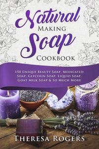 Natural Soap Making Cookbook - 150 Unique Soap Making Recipes