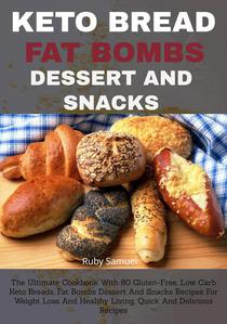 Keto Bread, Fat Bombs, Dessert And Snacks: The Ultimate Cookbook With 80 Gluten-Free, Low Carb Keto Breads, Fat Bombs Dessert and Snacks Recipes for Weight Loss and Healthy Living, Quick and Delicious
