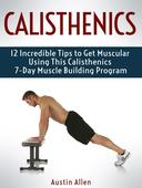 Calisthenics: 12 Incredible Tips to Get Muscular Using This Calisthenics 7-Day Muscle Building Program