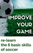 Improve Your Game: Learn How to Improve Your Basic Skills of Soccer