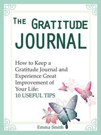 The Gratitude Journal: How to Keep a Gratitude Journal and Experience Great Improvement of Your Life: 10 Useful Tips