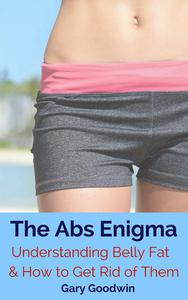 The Abs Enigma: Understanding Belly Fat and How to Get Rid of Them