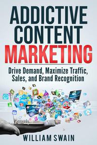 Addictive Content Marketing: Drive Demand, Maximize Traffic, Sales, and Brand Recognition