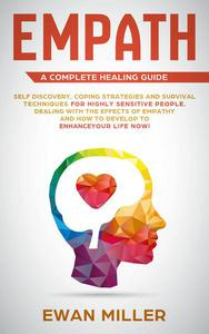 Empath – A Complete Healing Guide: Self-Discovery, Coping Strategies, Survival Techniques for Highly Sensitive People. Dealing with the Effects of Empathy and how to develop to Enhance Your Life NOW!