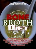 Bone Broth Diet: The Ultimate Guide to Bone Broth Health Benefits and the Secret Tips On How to Make Bone Broth Today For Their Nutritious Health Goodness!