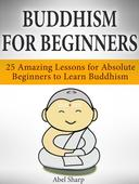 Buddhism for Beginners: 25 Amazing Lessons for Absolute Beginners to Learn Buddhism