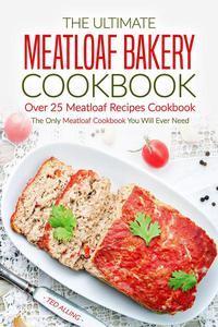 The Ultimate Meatloaf Bakery Cookbook - Over 25 Meatloaf Recipes Cookbook: The Only Meatloaf Cookbook You Will Ever Need
