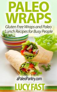Paleo Wraps: Gluten Free Wraps and Paleo Lunch Recipes for Busy People