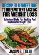 The Complete Beginners Guide To Intermittent Fasting For Weight Loss : Scheduled Diets For Healthy and Sustainable Weight Loss