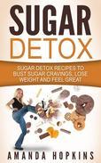 Sugar Detox: Sugar Detox Recipes to Bust Sugar Cravings, Lose Weight and Feel Great