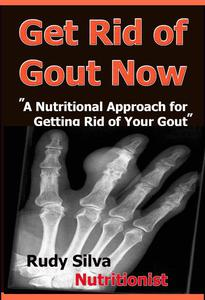 "Get Rid Of Gout Now: ""A Nutritional Approach for Getting Rid of Your Gout"""