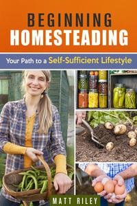 Beginning Homesteading: Your Path to a Self-Sufficient Lifestyle