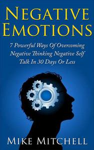 NEGATIVE SELF-TALK: 7 POWERFUL WAYS OF OVERCOMING NEGATIVE EMOTIONS IN 30 DAYS OR LESS