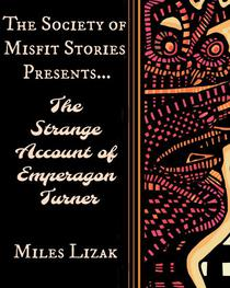 The Society of Misfit Stories Presents...The Strange Account of Emperagon Turner
