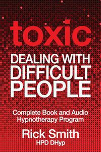 Toxic - Dealing With Difficult People - Complete Book and Audio Hypnotherapy Program