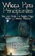 Wicca Para Principiantes: Una Guía Simple a la Brujería, Magia, Rituales, y Creencias Wiccanas