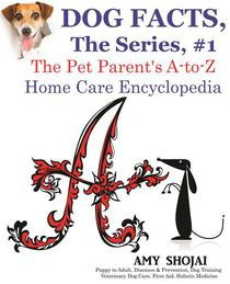 Dog Facts, The Series #1: The Pet Parent's A-to-Z Home Care Encyclopedia