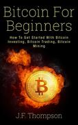 Bitcoin For Beginners: How To Get Started With Bitcoin Investing, Bitcoin Trading, Bitcoin Mining
