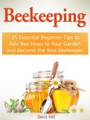Beekeeping: 25 Essential Beginner Tips to Add Bee Hives to Your Garden and Become the Best Beekeeper