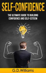 Self-Confidence: The Ultimate Guide to Building Confidence and Self-Esteem