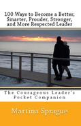 100 Ways to Become a Better, Prouder, Smarter, Stronger, and More Respected Leader: The Courageous Leader's Pocket Companion