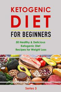 Ketogenic Diet for Beginner:50 Healthy& Delicious Ketogenic Diet Recipes for Weight Loss