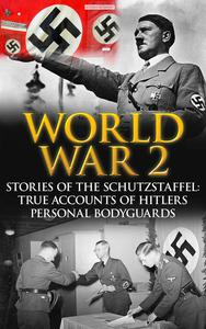World War 2: Stories of the Schutzstaffel: True Accounts of Hitler's Personal Bodyguards