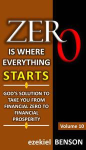 Zero is Where Everything Starts: God's Solution to take you from Financial Zero to Financial Prosperity