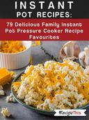Instant Pot Recipes:  79 Delicious Family Instant Pot Pressure Cooker Recipe Favourites