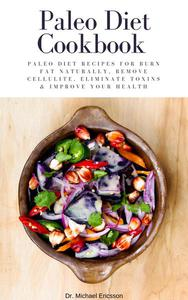 Paleo Diet Cookbook: Paleo Diet Recipes For Burn Fat Naturally, Remove Cellulite, Eliminate Toxins & Improve Your Health