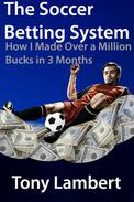 The soccer betting system; how i made over a million bucks in three months