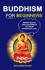 Buddhism For Beginners: Bring Peace And Happiness To Your Everyday Life