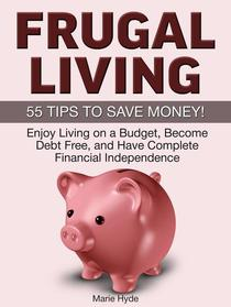 Frugal Living: 55 Tips to Save Money! Enjoy Living on a Budget, Become Debt Free, and Have Complete Financial Independence