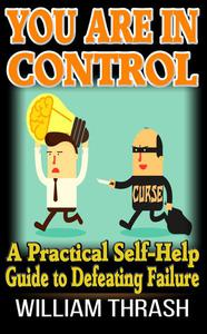 You Are In Control: A Practical Self-Help Guide to Defeating Failure